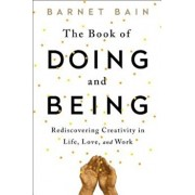 The Book of Doing and Being: Rediscovering Creativity in Life, Love, and Work, Paperback/Barnet Bain