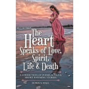 The Heart Speaks of Love, Spirit, Life & Death: A Collection of Poems, Songs & Short Rhyming Stories, Paperback/Doris S. Hall