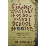 I'm a Therapist, and My Patient is Going to be the Next School Shooter: 6 Patient Files That Will Keep You Up At Night, Paperback/Harper