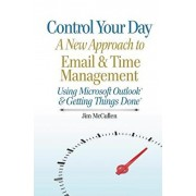 Control Your Day: A New Approach to Email and Time Management Using Microsoft(R) Outlook and the concepts of Getting Things Done(R), Paperback/Jim McCullen