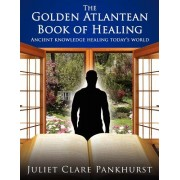 The Golden Atlantean Book of Healing: Ancient Knowledge Healing Today's World