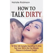 How to Talk Dirty: 157 Dirty Talk Examples Guaranteed to Drive Your Lover Wild & Give You Ultimate Pleasure & Excitement Tonight, Paperback/Natalie Robinson