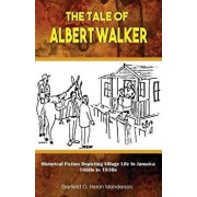 The Tale of Albert Walker: Historical Fiction Depicting Village Life in Jamaica: 1860s to 1930s, Paperback/Garfield O. Heron Manderson