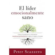 El Lider Emocionalmente Sano: Como Transformar Tu Vida Interior Transformara Profundamente Tu Iglesia, Tu Equipo y El Mundo, Paperback/Peter Scazzero