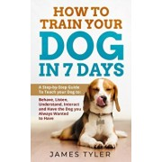 How to Train your Dog in 7 Days: A Step-by-Step Guide To Teach your Dog to: Behave, Listen, Understand, Interact and Have the Dog you Always Wanted to, Paperback/James Tyler