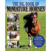 The Big Book of Miniature Horses: Everything You Need to Know to Buy, Care For, Train, Show, Breed, and Enjoy a Miniature Horse of Your Own, Paperback