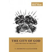 """The City of God and the Goal of Creation: """"an Introduction to the Biblical Theology of the City of God, Paperback/T. Desmond Alexander"""