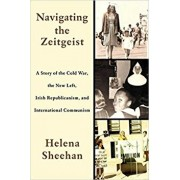 Navigating the Zeitgeist: A Story of the Cold War, the New Left, Irish Republicanism, and International Communism, Paperback/Helena Sheehan