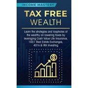 Tax Free Wealth: Learn the strategies and loopholes of the wealthy on lowering taxes by leveraging Cash Value Life Insurance, 1031 Real, Paperback/Income Mastery
