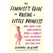 The Feminist's Guide to Raising a Little Princess: How to Raise a Girl Who's Authentic, Joyful, and Fearless--Even If She Refuses to Wear Anything But, Paperback