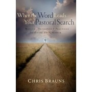 When the Word Leads Your Pastoral Search: Biblical Principles & Practices to Guide Your Search, Paperback/Chris Brauns