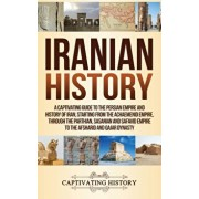 Iranian History: A Captivating Guide to the Persian Empire and History of Iran, Starting from the Achaemenid Empire, through the Parthi, Hardcover/Captivating History