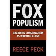 Fox Populism: Branding Conservatism as Working Class, Paperback/Reece Peck