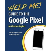 Help Me! Guide to the Google Pixel: Step-By-Step User Guide for the Google Pixel, Paperback/Charles Hughes
