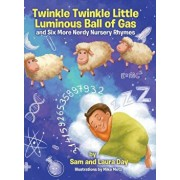 Twinkle Twinkle Little Luminous Ball of Gas and Six More Nerdy Nursery Rhymes, Hardcover/Sam Day