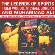 The Legends of Sports: Tiger Woods, Michael Jordan and Muhammad Ali - Sports Book for Kids Children's Sports & Outdoors Books, Paperback/Baby Professor