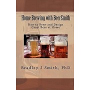 Home Brewing with Beersmith: How to Brew and Design Great Beer at Home, Paperback/Bradley J. Smith Ph. D.
