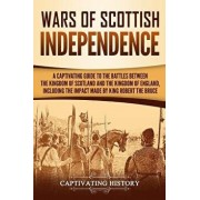 Wars of Scottish Independence: A Captivating Guide to the Battles Between the Kingdom of Scotland and the Kingdom of England, Including the Impact Ma, Paperback/Captivating History