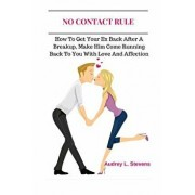 No Contact Rule: How to Get Your Ex Back After a Breakup, Make Him Come Running Back to You with Love and Affection, Paperback/Audrey L. Stevens