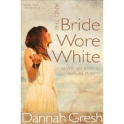 And the Bride Wore White: Seven Secrets to Sexual Purity, Paperback