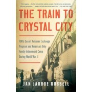 The Train to Crystal City: FDR's Secret Prisoner Exchange Program and America's Only Family Internment Camp During World War II, Paperback