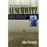 War in the Shadow of Auschwitz: Memoirs of a Polish Resistance Fighter and Survivor of the Death Camps, Hardcover/John Wiernicki