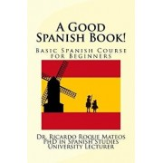 A Good Spanish Book!: Basic Spanish Course for Beginners, Paperback/Dr Ricardo Roque Mateos