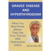 Graves' Disease and Hyperthyroidism: What You Must Know Before They Zap Your Thyroid with Radioactive Iodine, Paperback