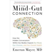 The Mind-Gut Connection How the Hidden Conversation Within Our Bodies Impacts Our Mood Our Choices and Our Overall Health