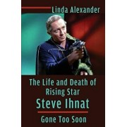 The Life and Death of Rising Star Steve Ihnat - Gone Too Soon, Paperback/Linda Alexander