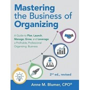 Mastering the Business of Organizing: A Guide to Plan, Launch, Manage, Grow, and Leverage a Profitable, Professional Organizing Business, 2nd Ed., Rev, Paperback/Anne M. Blumer Cpo