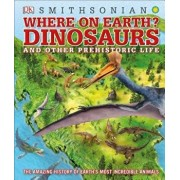 Where on Earth? Dinosaurs and Other Prehistoric Life: The Amazing History of Earth's Most Incredible Animals, Hardcover/DK