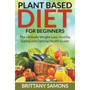 Plant Based Diet for Beginners: The Ultimate Weight Loss, Healthy Eating and Optimal Health Guide, Paperback