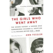 The Girls Who Went Away: The Hidden History of Women Who Surrendered Children for Adoption in the Decades Before Roe V. Wade, Paperback