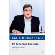 Pe trecerea timpului. Jurnal politic romanesc 1996-2015/Emil Hurezeanu