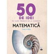 50 de idei pe care trebuie sa le cunosti. Matematica./Tony Crilly