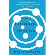 The Possibility Principle: How Quantum Physics Can Improve the Way You Think, Live, and Love, Hardcover/Mel Schwartz