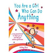 You Are a Girl Who Can Do Anything: A Very Special Book to Cheer You on and Help You Achieve Greatness, Paperback/Ashley Rice