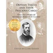 Orphan Trains and Their Precious Cargo: The Life's Work of Reverend Herman D. Clarke, Paperback/Clark Kidder
