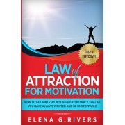 Law of Attraction for Motivation: How to Get and Stay Motivated to Attract the Life You Have Always Wanted and Be Unstoppable, Paperback/Elena G. Rivers