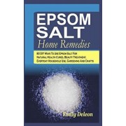 Epsom Salt Home Remedies: 80 DIY Ways To Use Epsom Salt For Natural Health Cures, Beauty Treatment, Everyday Household Use, Gardening And Crafts, Paperback/Emily Deleon