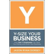 Y-Size Your Business: How Gen y Employees Can Save You Money and Grow Your Business, Hardcover