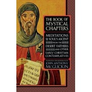 The Book of Mystical Chapters: Meditations on the Soul's Ascent, from the Desert Fathers and Other Early Christian Contemplatives, Paperback/John Anthony McGuckin
