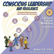 Success Factor Modeling, Volume III: Conscious Leadership and Resilience: Orchestrating Innovation and Fitness for the Future, Paperback/Robert Brian Dilts