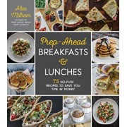 Prep-Ahead Breakfasts and Lunches: 75 No-Fuss Recipes to Save You Time and Money, Paperback/Alea Milham