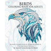 Birds Coloring Book for Adults: An Adult Coloring Book of 40 Birds in a Range of Styles and Ornate Patterns, Paperback/Adult Coloring World