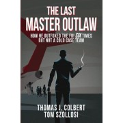 The Last Master Outlaw: How He Outfoxed the FBI Six Times But Not a Cold Case Team, Paperback