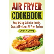 Air Fryer Cookbook: Step By Step Guide For Healthy, Easy And Delicious Air Fryer Recipes, Paperback/John Carter
