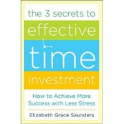 The 3 Secrets to Effective Time Investment: Achieve More Success with Less Stress: Foreword by Cal Newport, Author of So Good They Can't Ignore You, Hardcover/Elizabeth Grace Saunders