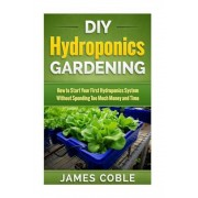 DIY Hydroponics Gardening: How to Make Your First Hydroponics System Without Spending Too Much Money or Time, Paperback